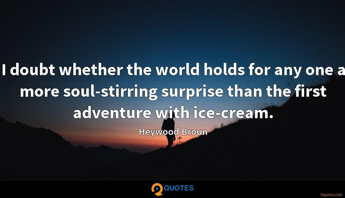 I doubt whether the world holds for any one a more soul-stirring surprise than the first adventure with ice-cream.