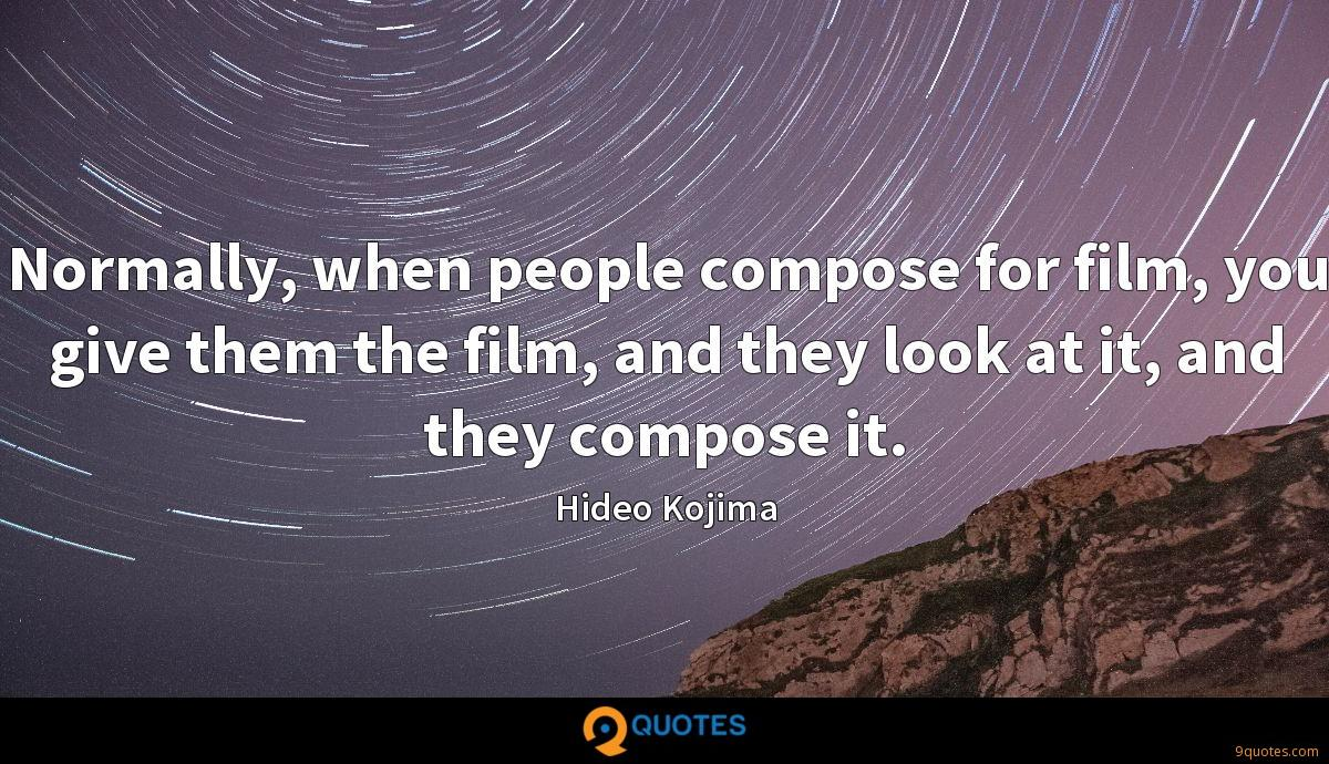 Normally, when people compose for film, you give them the film, and they look at it, and they compose it.