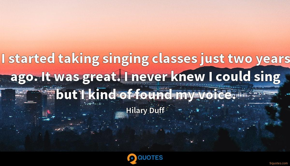 I started taking singing classes just two years ago. It was great. I never knew I could sing but I kind of found my voice.