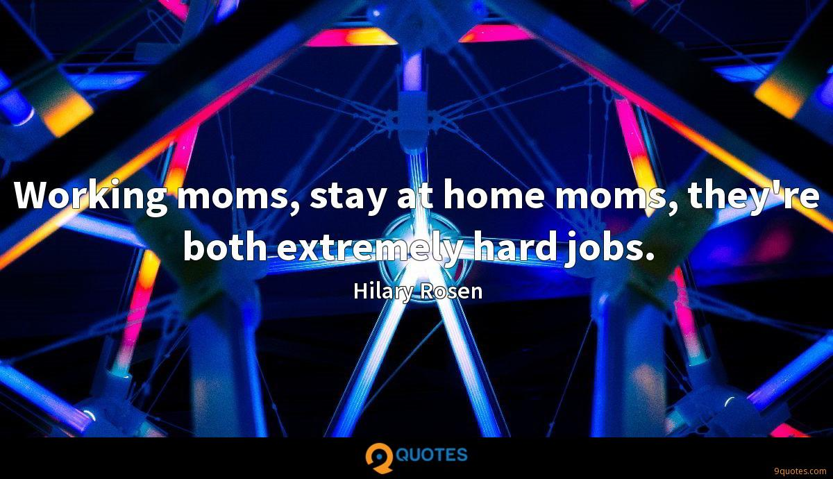 Working moms, stay at home moms, they're both extremely hard jobs.