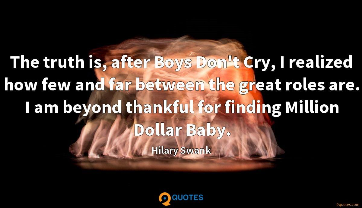 The truth is, after Boys Don't Cry, I realized how few and far between the great roles are. I am beyond thankful for finding Million Dollar Baby.