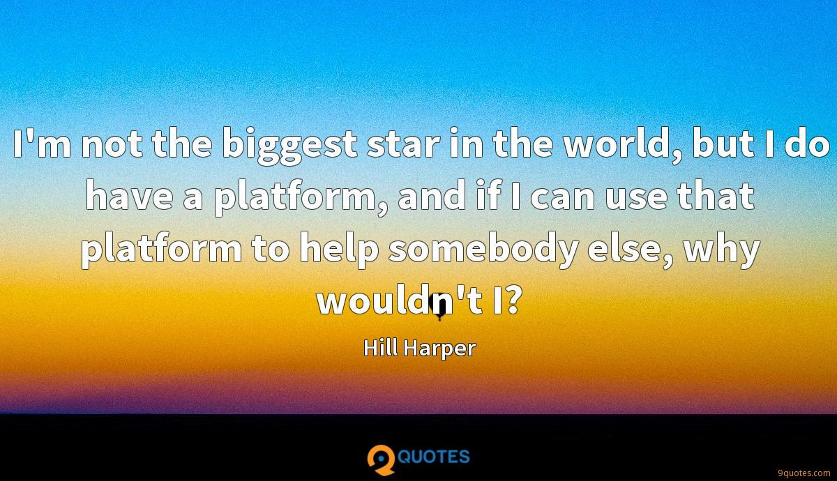 I'm not the biggest star in the world, but I do have a platform, and if I can use that platform to help somebody else, why wouldn't I?