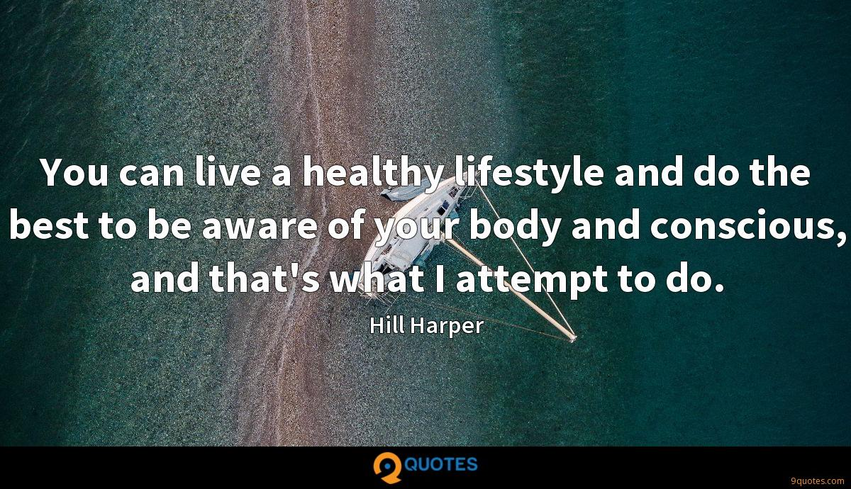 You can live a healthy lifestyle and do the best to be aware of your body and conscious, and that's what I attempt to do.