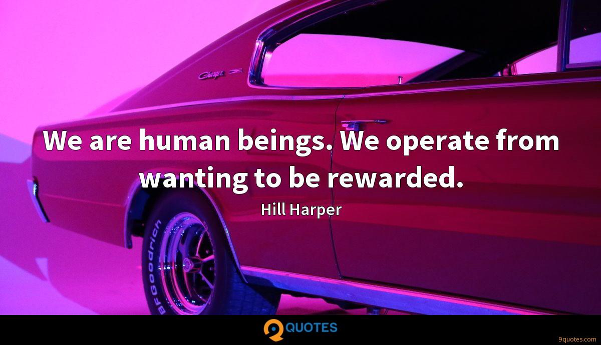 We are human beings. We operate from wanting to be rewarded.