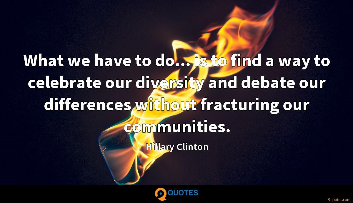What we have to do... is to find a way to celebrate our diversity and debate our differences without fracturing our communities.