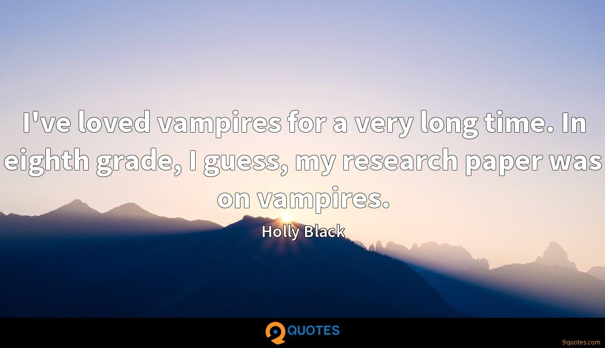 I've loved vampires for a very long time. In eighth grade, I guess, my research paper was on vampires.