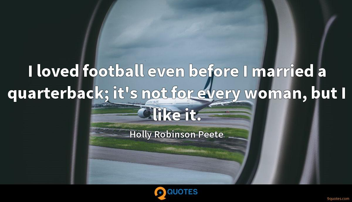 I loved football even before I married a quarterback; it's not for every woman, but I like it.