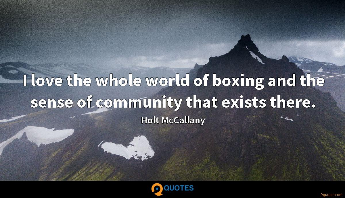 I love the whole world of boxing and the sense of community that exists there.