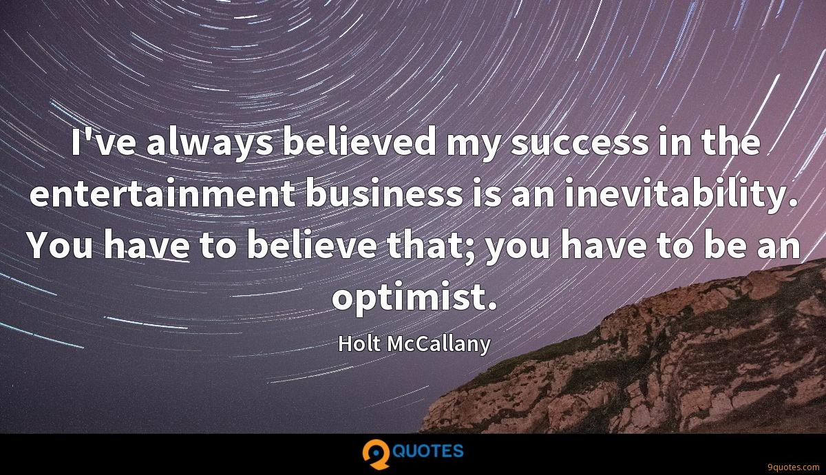 I've always believed my success in the entertainment business is an inevitability. You have to believe that; you have to be an optimist.