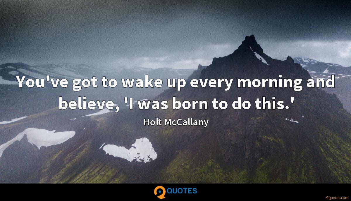 You've got to wake up every morning and believe, 'I was born to do this.'