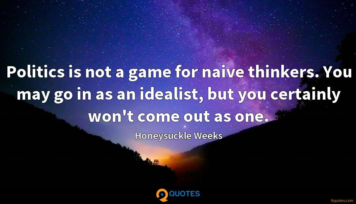 Politics is not a game for naive thinkers. You may go in as an idealist, but you certainly won't come out as one.