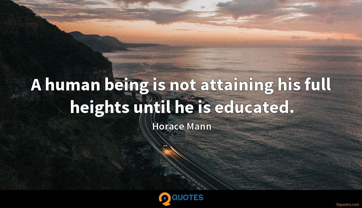A human being is not attaining his full heights until he is educated.