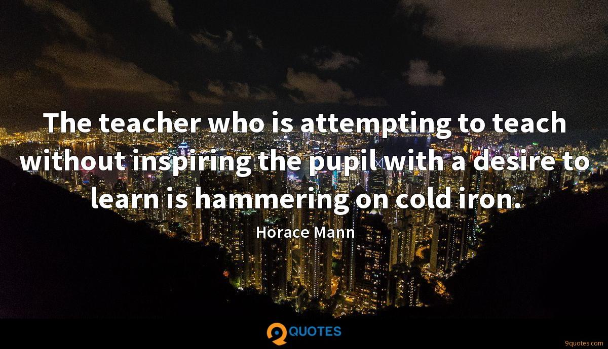 The teacher who is attempting to teach without inspiring the pupil with a desire to learn is hammering on cold iron.