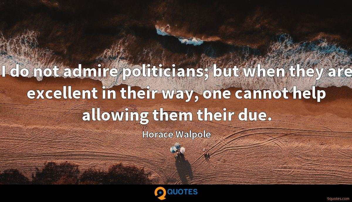 I do not admire politicians; but when they are excellent in their way, one cannot help allowing them their due.