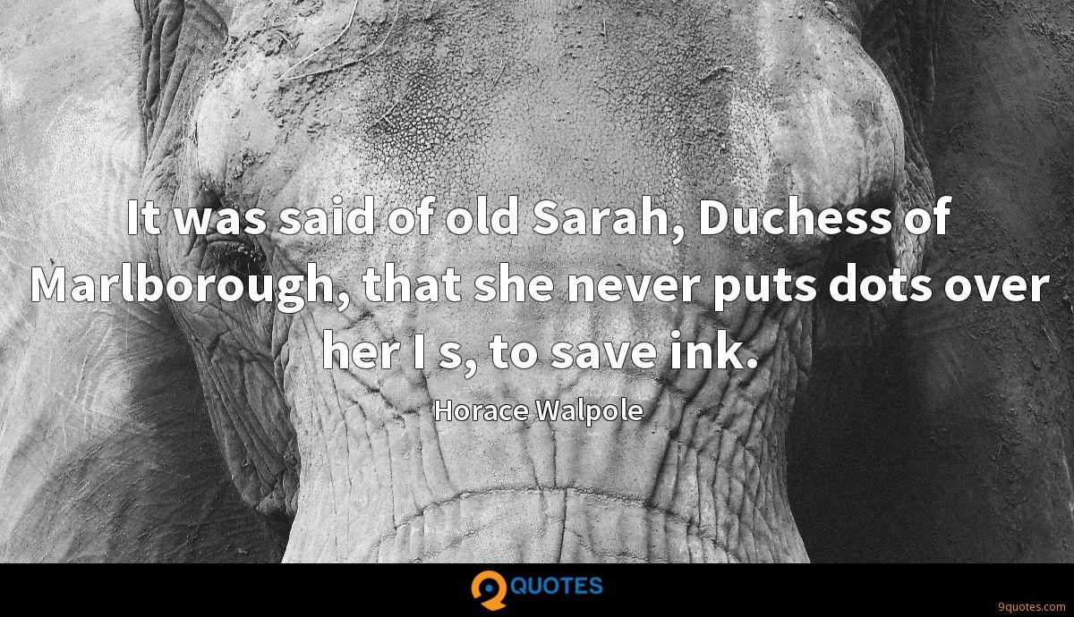 It was said of old Sarah, Duchess of Marlborough, that she never puts dots over her I s, to save ink.