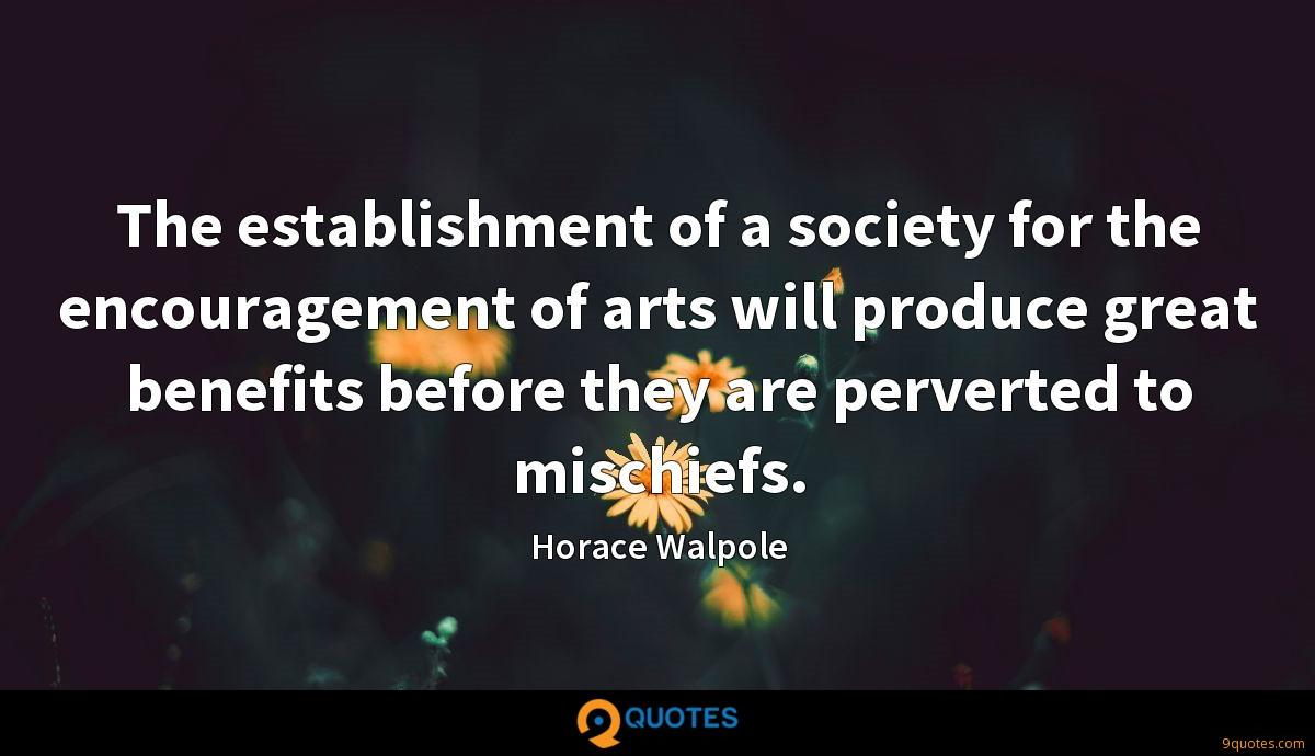 The establishment of a society for the encouragement of arts will produce great benefits before they are perverted to mischiefs.