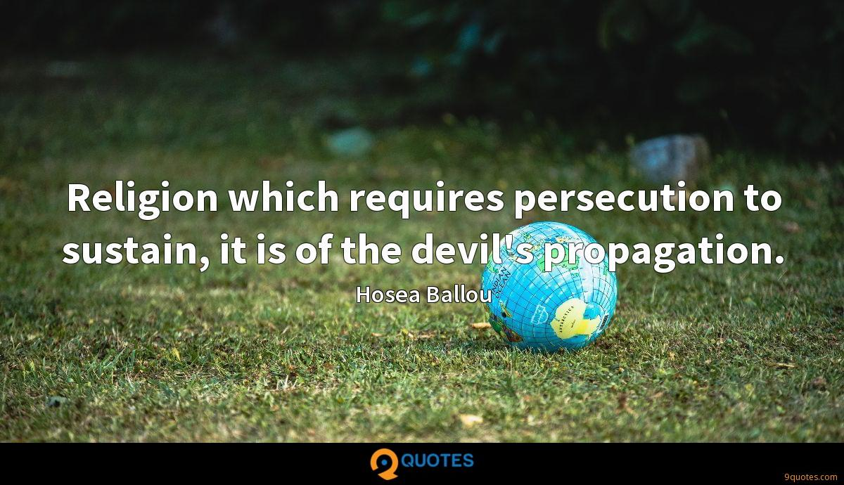 Religion which requires persecution to sustain, it is of the devil's propagation.