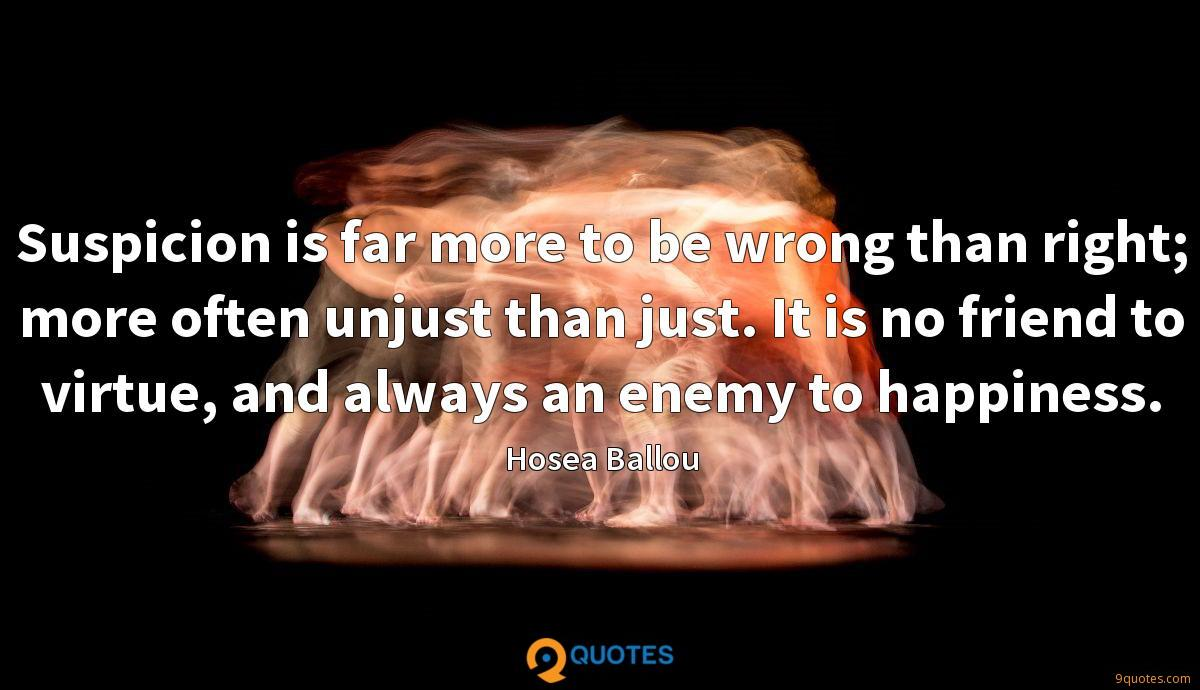 Suspicion is far more to be wrong than right; more often unjust than just. It is no friend to virtue, and always an enemy to happiness.