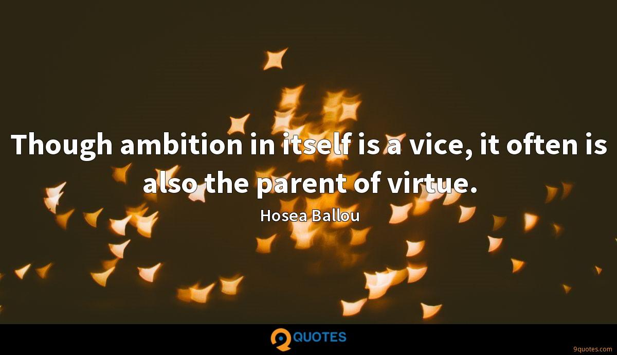 Though ambition in itself is a vice, it often is also the parent of virtue.
