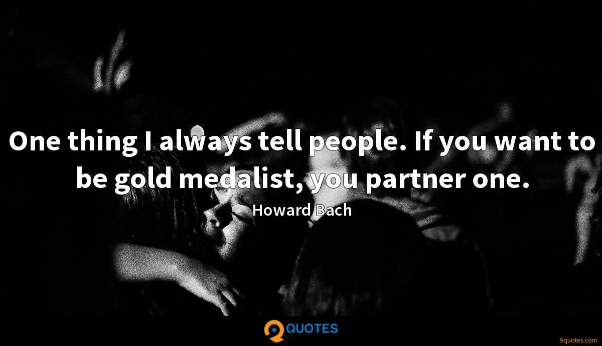 One thing I always tell people. If you want to be gold medalist, you partner one.