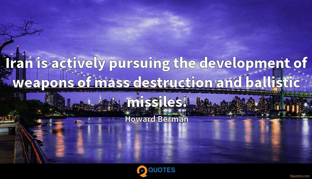 Iran is actively pursuing the development of weapons of mass destruction and ballistic missiles.