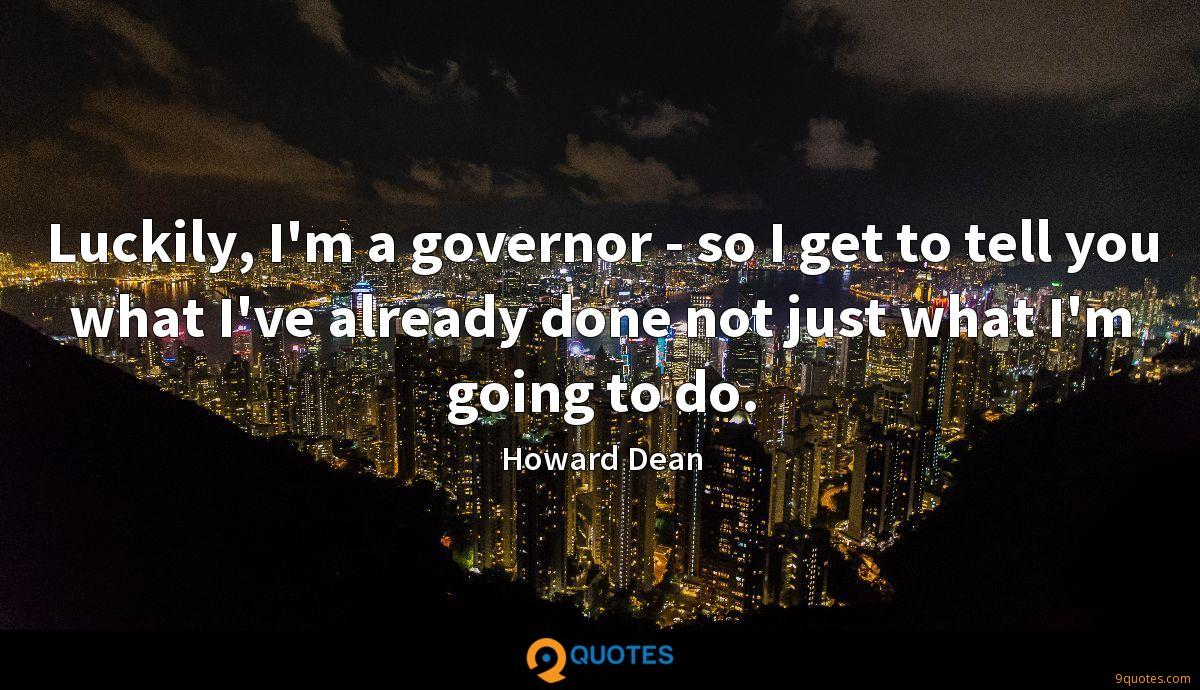 Luckily, I'm a governor - so I get to tell you what I've already done not just what I'm going to do.