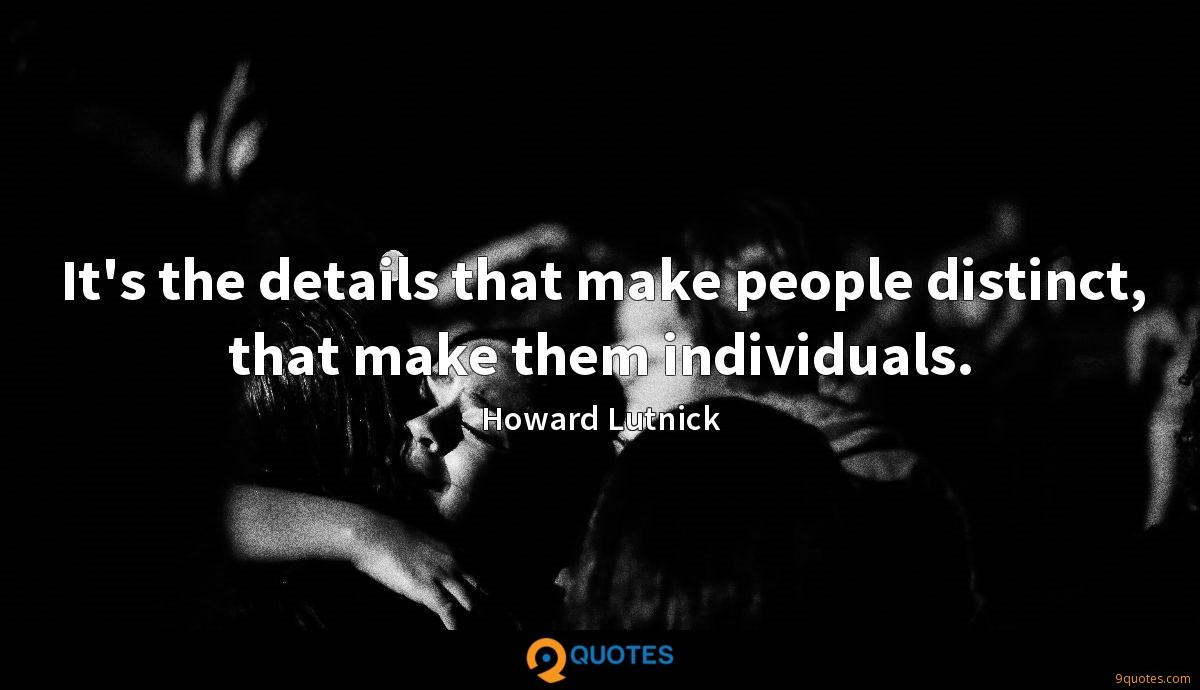 It's the details that make people distinct, that make them individuals.