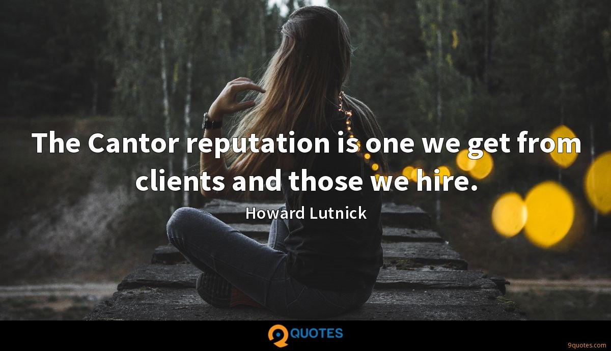 The Cantor reputation is one we get from clients and those we hire.