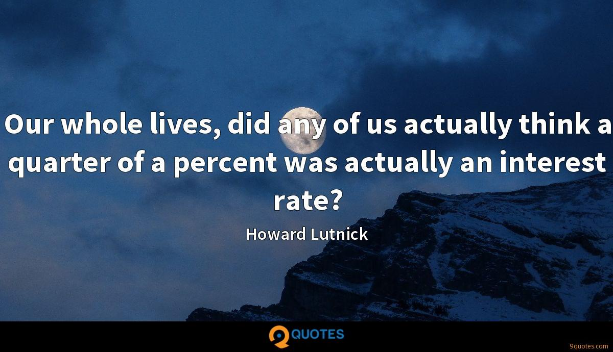 Our whole lives, did any of us actually think a quarter of a percent was actually an interest rate?