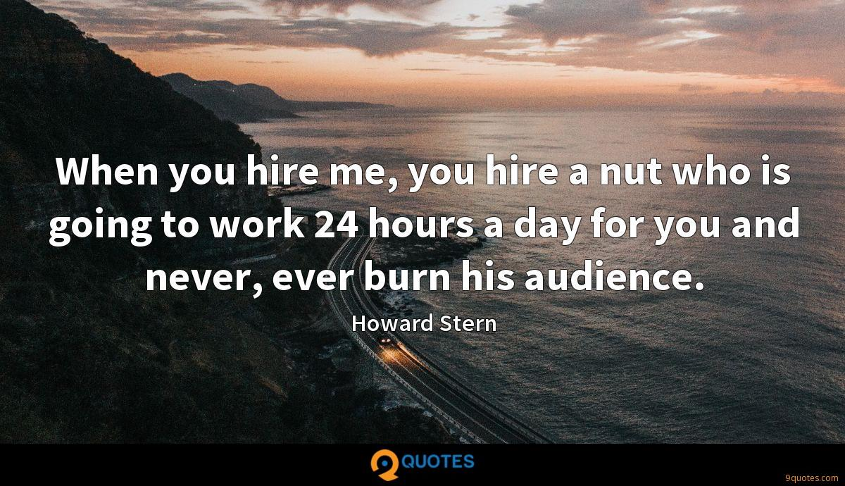 When you hire me, you hire a nut who is going to work 24 hours a day for you and never, ever burn his audience.