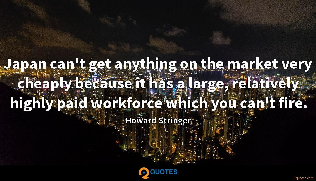 Japan can't get anything on the market very cheaply because it has a large, relatively highly paid workforce which you can't fire.
