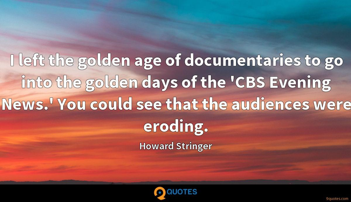 I left the golden age of documentaries to go into the golden days of the 'CBS Evening News.' You could see that the audiences were eroding.