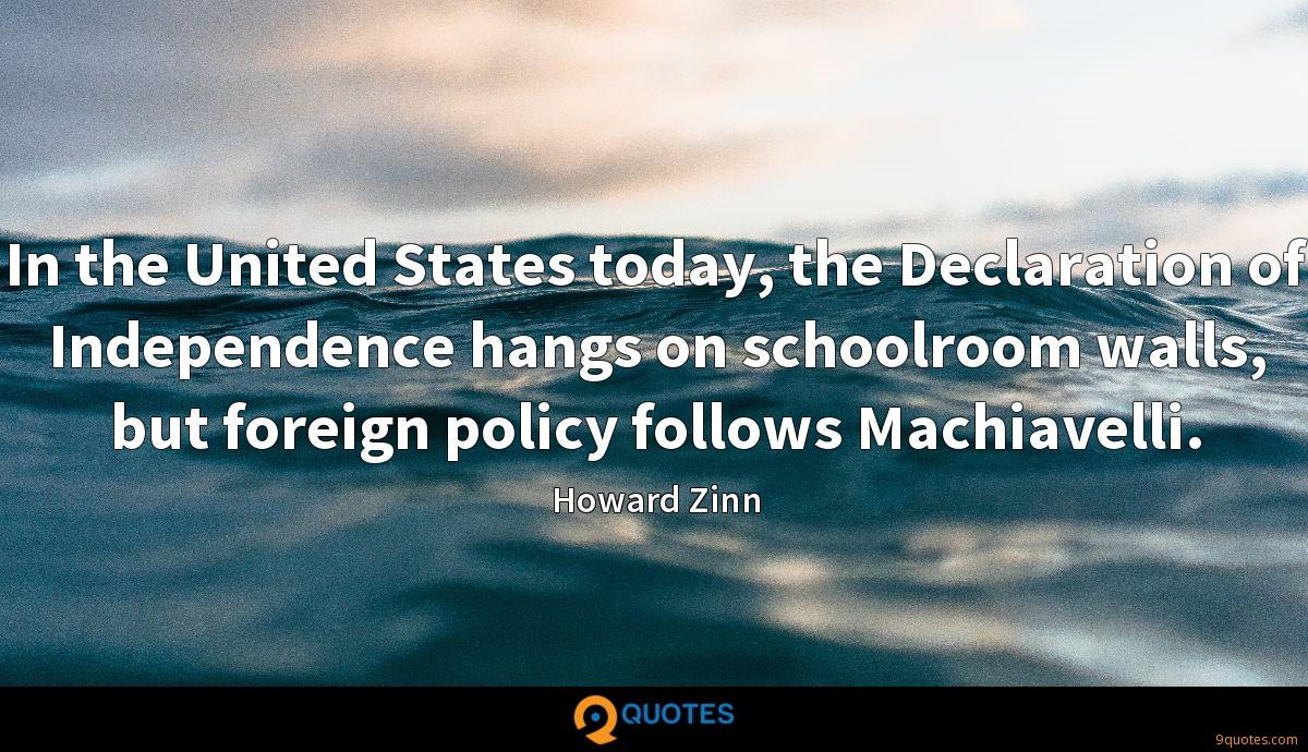In the United States today, the Declaration of Independence hangs on schoolroom walls, but foreign policy follows Machiavelli.