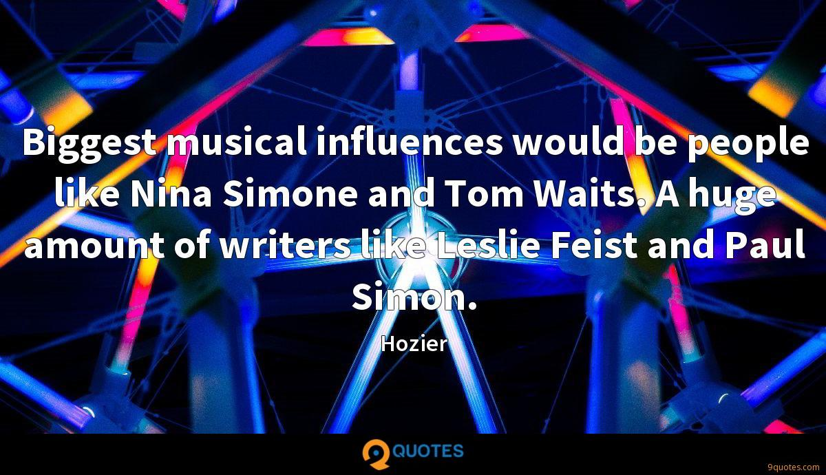 Biggest musical influences would be people like Nina Simone and Tom Waits. A huge amount of writers like Leslie Feist and Paul Simon.
