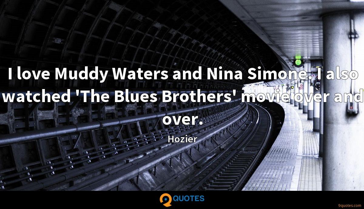 I love Muddy Waters and Nina Simone. I also watched 'The Blues Brothers' movie over and over.