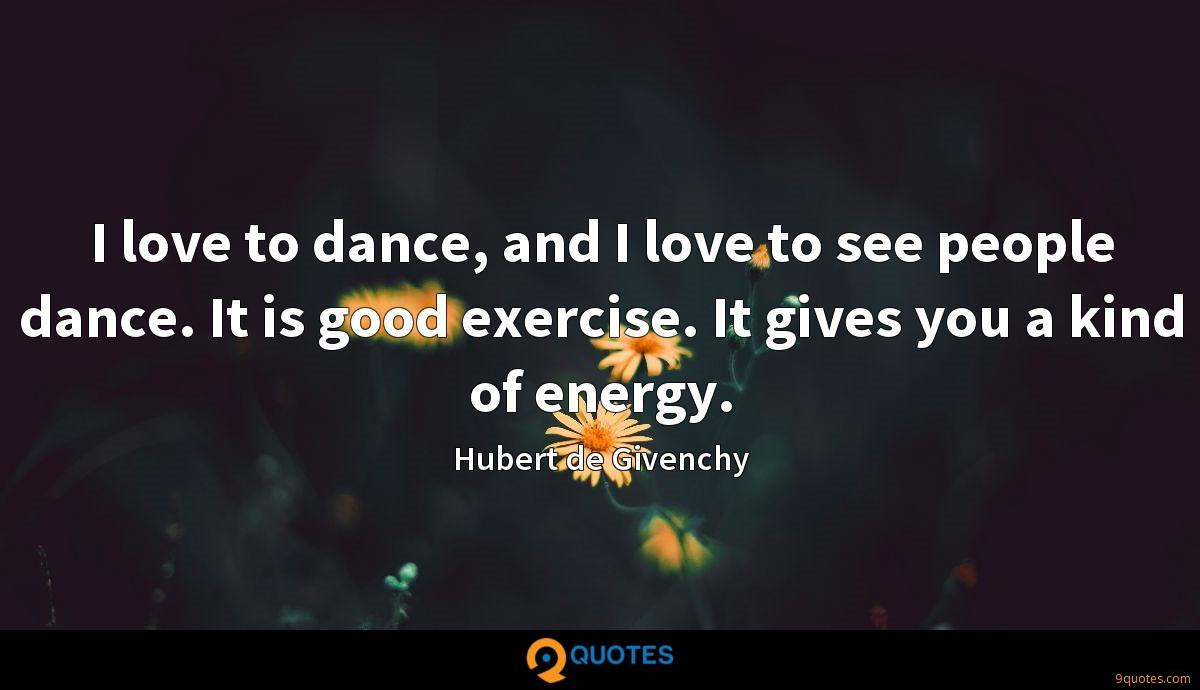 I love to dance, and I love to see people dance. It is good exercise. It gives you a kind of energy.