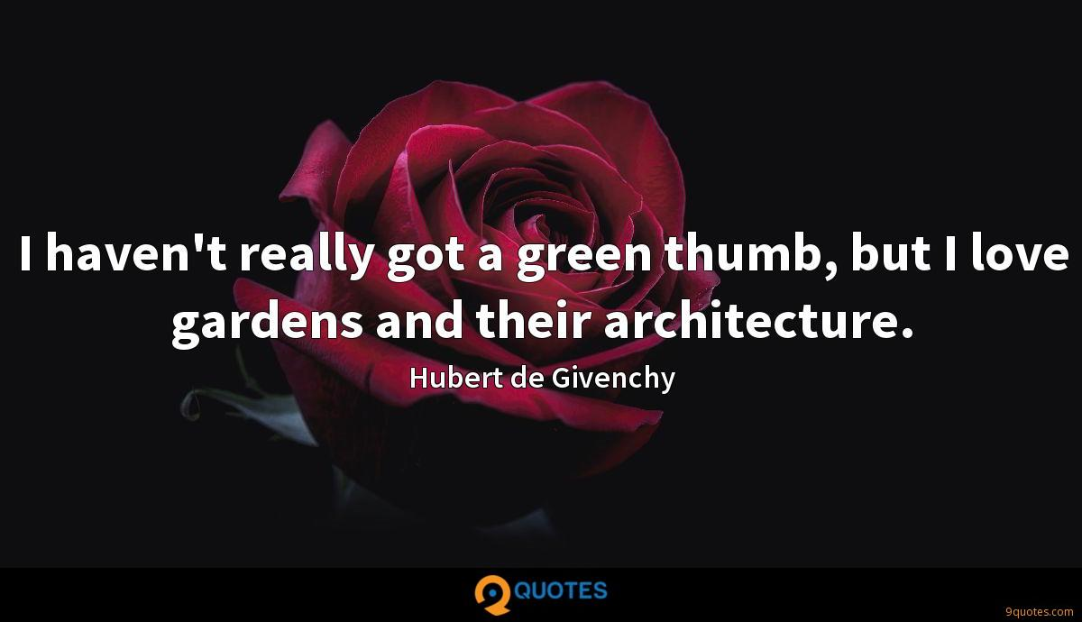 I haven't really got a green thumb, but I love gardens and their architecture.