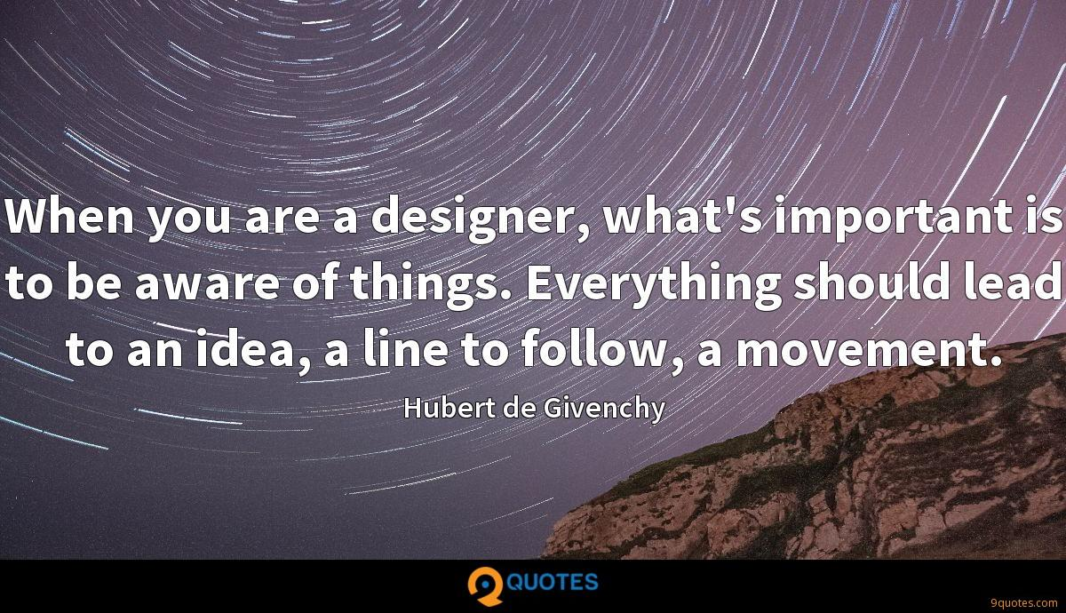 When you are a designer, what's important is to be aware of things. Everything should lead to an idea, a line to follow, a movement.