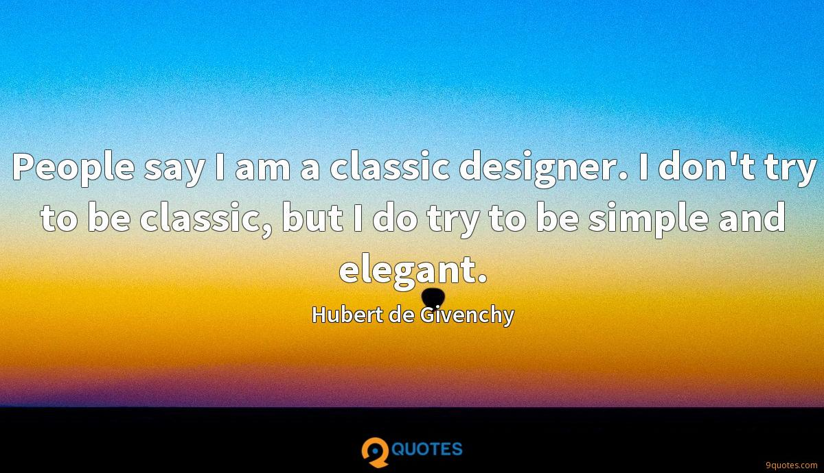People say I am a classic designer. I don't try to be classic, but I do try to be simple and elegant.