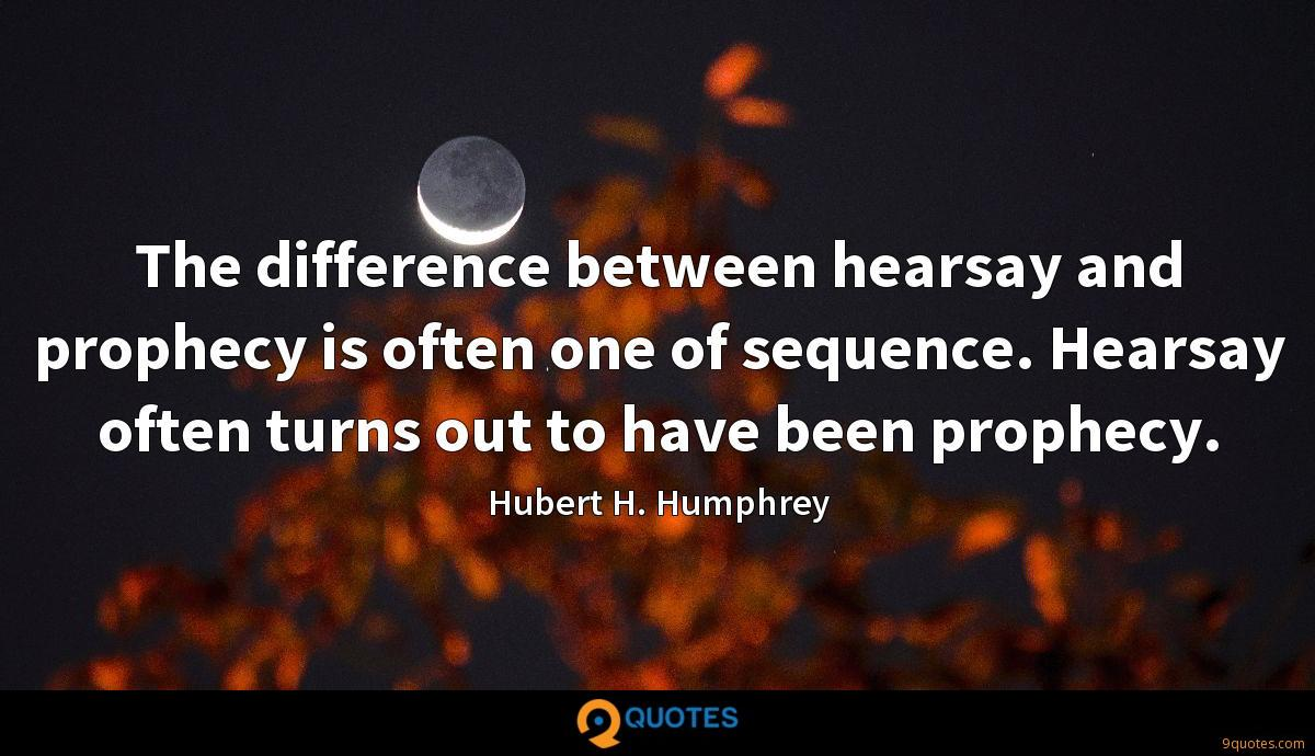The difference between hearsay and prophecy is often one of sequence. Hearsay often turns out to have been prophecy.