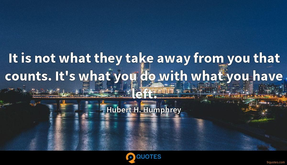 It is not what they take away from you that counts. It's what you do with what you have left.