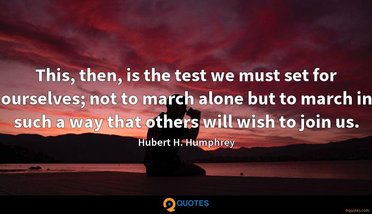 This, then, is the test we must set for ourselves; not to march alone but to march in such a way that others will wish to join us.