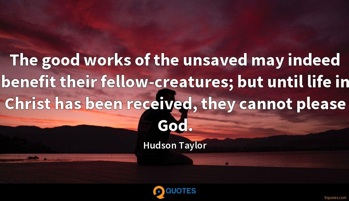 The good works of the unsaved may indeed benefit their fellow-creatures; but until life in Christ has been received, they cannot please God.
