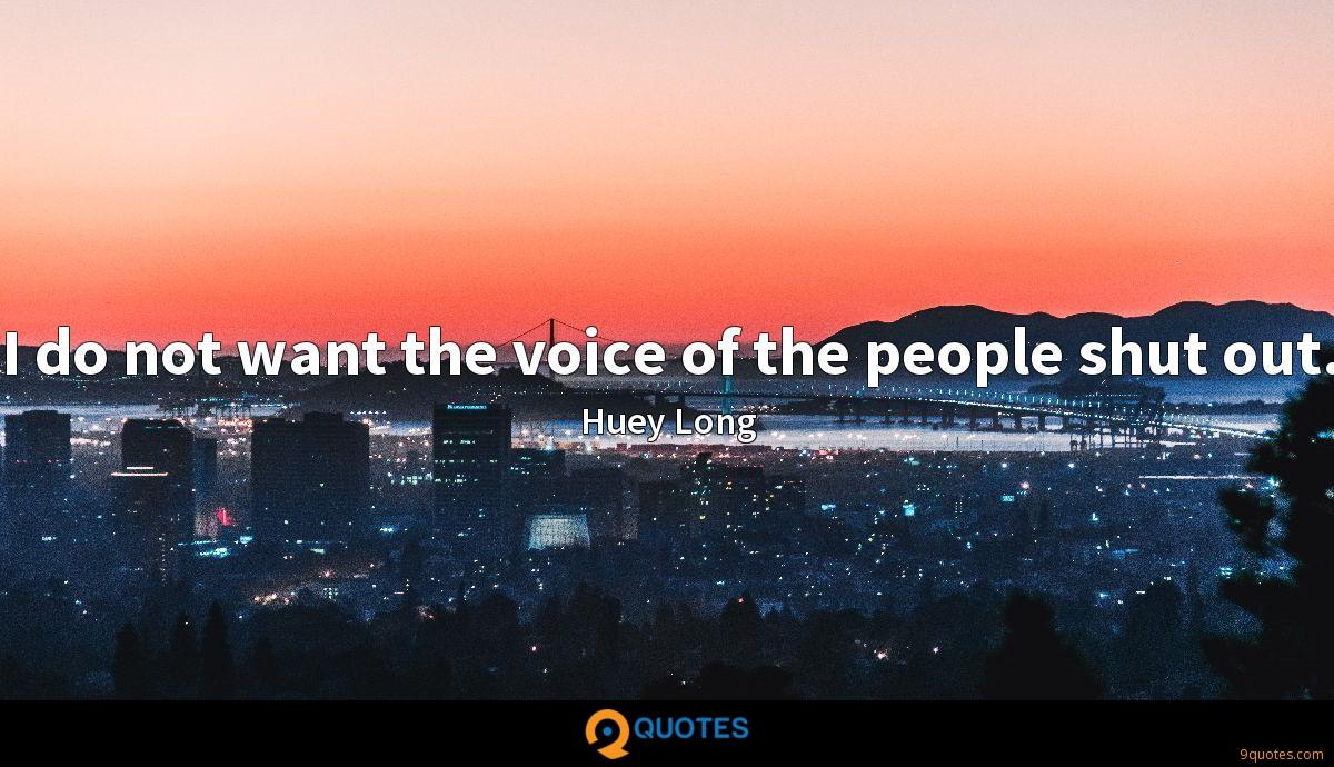 I do not want the voice of the people shut out.
