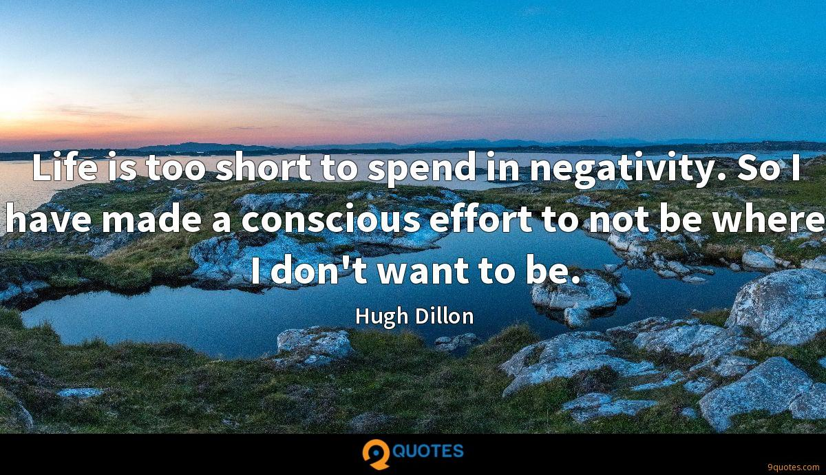 Life is too short to spend in negativity. So I have made a conscious effort to not be where I don't want to be.
