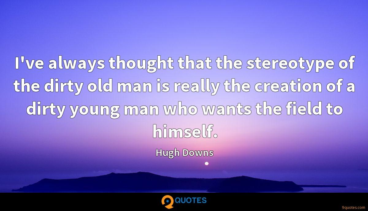 I've always thought that the stereotype of the dirty old man is really the creation of a dirty young man who wants the field to himself.