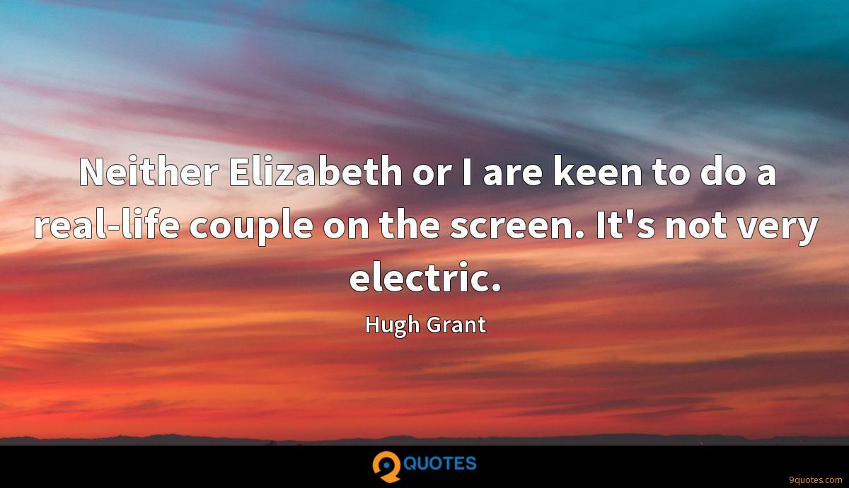 Neither Elizabeth or I are keen to do a real-life couple on the screen. It's not very electric.