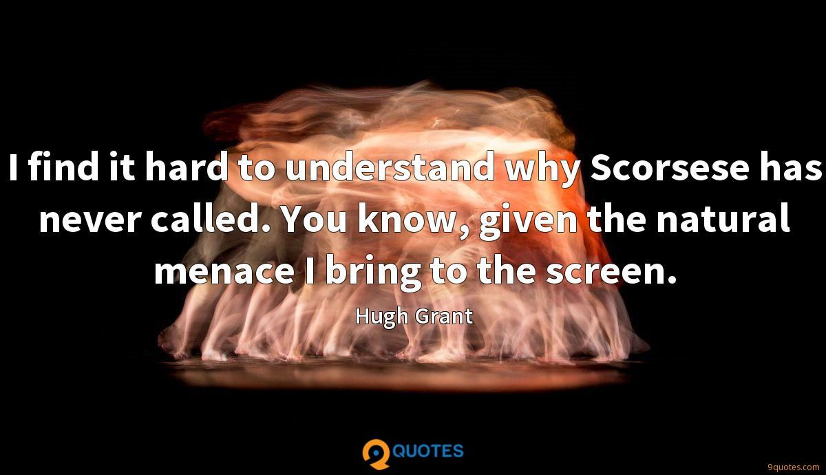 I find it hard to understand why Scorsese has never called. You know, given the natural menace I bring to the screen.