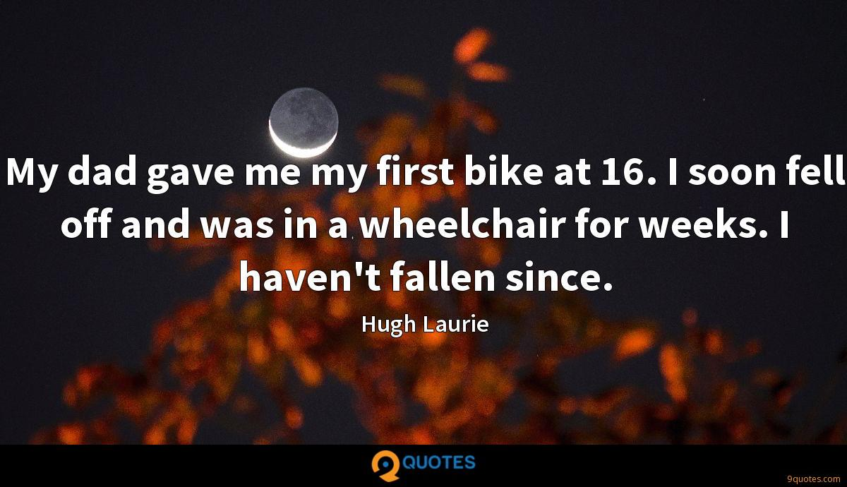 My dad gave me my first bike at 16. I soon fell off and was in a wheelchair for weeks. I haven't fallen since.
