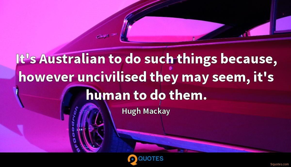 It's Australian to do such things because, however uncivilised they may seem, it's human to do them.